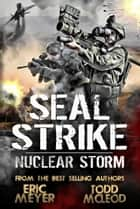 SEAL Strike: Nuclear Storm ebook by Eric Meyer, Todd McLeod