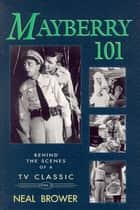 Mayberry 101 - Behind the Scenes of a TV Classic ebook by Neal Brower
