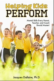 Helping Kids Perform - Mental Skills Every Parent, Teacher, And Coach Should Master! ebook by Jacques Dallaire , Ph.D.