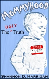 Mommyhood: The Ugly Truth, Volume One ebook by Shannon Harrigan