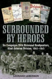 Surrounded by Heroes - Six Campaigns with Divisional Headquarters, 82d Airborne, 1942 - 1945 ebook by Leonard  Lebenson