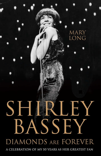 Diamonds Are Forever - Shirley Bassey - A Celebration of My 50 Years as Her Greatest Fan eBook by Mary Long