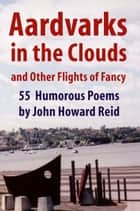 Aardvarks in the Clouds and Other Flights of Fancy: 55 Humorous Poems ebook by John Howard Reid