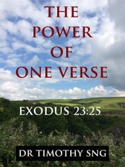 The Power of One Verse Exodus 23:25 ebook by Dr.Timothy Sng