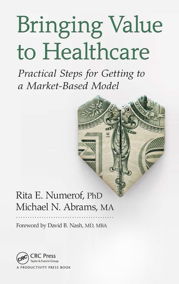 Bringing Value to Healthcare - Practical Steps for Getting to a Market-Based Model ebook by Rita E. Numerof,Michael Abrams