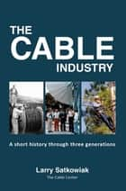 The Cable Industry: A Short History Through Three Generations ebook by CableCenter