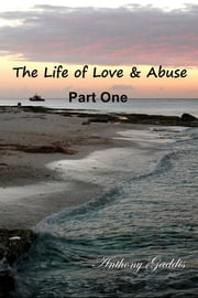 The Life of Love & Abuse - Part One ebook by Anthony Gaddis