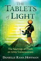 The Tablets of Light - The Teachings of Thoth on Unity Consciousness ebook by Danielle Rama Hoffman