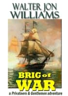 Brig of War (Privateers & Gentlemen) ebook by Walter Jon Williams