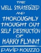 The Well Strategized and Thoroughly Thought Out Self Destruction of Harry Flynnt ebook by David J. Rouzzo