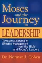 Moses & the Journey to Leadership: Timeless Lessons of Effective Management from the Bible and Todays Leaders ebook by Cohen, Dr. Norman J.