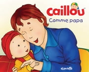 Caillou, Comme papa ebook by Christine L'Heureux, Pierre Brignaud
