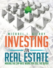 Investing in Real Estate - Making the Cap Rate Work for You, the Buyer ebook by Michael J. Gilroy