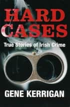 Hard Cases – True Stories of Irish Crime - Profiling Ireland's Murderers, Kidnappers and Thugs ebook by Gene Kerrigan