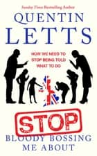Stop Bloody Bossing Me About - How We Need To Stop Being Told What To Do ebook by Quentin Letts