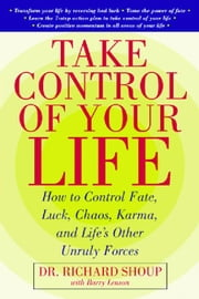 Take Control Of Your Life: How to Control Fate, Luck, Chaos, Karma, and Life's Other Unruly Forces: How to Control Fate, Luck, Chaos, Karma, and Life' ebook by Shoup, Richard
