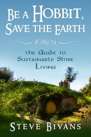 Be a Hobbit, Save the Earth - the Guide to Sustainable Shire Living ebook by Steve Bivans