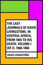 The Last Journals of David Livingstone, in Central Africa, from 1865 to His Death, Volume I (of 2), 1866-1868 ebook by David Livingstone