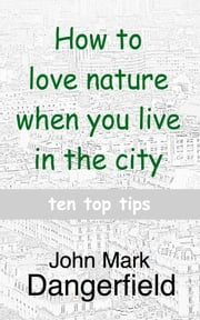 How to love nature when you live in the city: ten top tips ebook by J Mark Dangerfield