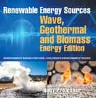 Renewable Energy Sources - Wave, Geothermal and Biomass Energy Edition : Environment Books for Kids | Children's Environment Books ebook by Baby Professor