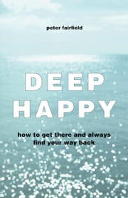 Deep Happy: How to Get There and Always Find Your Way Back ebook by Peter Fairfield