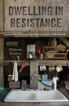 Dwelling in Resistance - Living with Alternative Technologies in America ebook by Chelsea Schelly