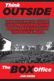Think Outside the Box Office: The Ultimate Guide to Film Distribution and Marketing for the Digital Era ebook by Jon Reiss