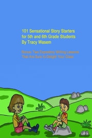 101 Sensational Story Starters for 5th and 6th Grade Students - Bonus: Two Expository Writing Lessons That Are Sure to Delight Your Class ebook by Tracy Wasem