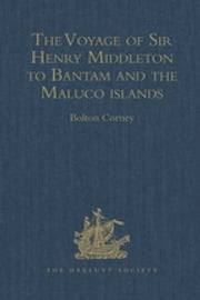 The Voyage of Sir Henry Middleton to Bantam and the Maluco islands - Being the Second Voyage set forth by the Governor and Company of Merchants of London trading into the East-Indies. From the Edition of 1606 ebook by Bolton Corney