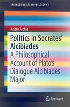 Politics in Socrates' Alcibiades ebook by Andre M. Archie