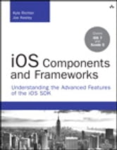 iOS Components and Frameworks - Understanding the Advanced Features of the iOS SDK ebook by Kyle Richter,Joe Keeley
