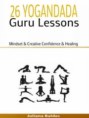 26 Yogananda Guru Lessons: Mindset & Creative Confidence & Healing - 3 In 1 Yogandada Guru Box Set ebook by Juliana Baldec