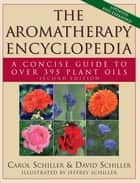 The Aromatherapy Encyclopedia - A Concise Guide to Over 395 Plant Oils ebook by Carol Schiller, David Schiller, Jeffrey Schiller