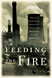 Feeding the Fire - The Lost History and Uncertain Future of Mankind's Energy Addiction ebook by Mark Eberhart