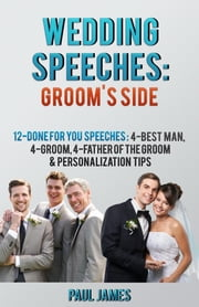 Wedding Speeches: Groom's Side: 12 Done For You Speeches: 4 - Best Man, 4 - Groom, 4 - Father of the Groom & Personalization Tips ebook by Paul James