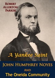 A Yankee Saint - John Humphrey Noyes And The Oneida Community ebook by Robert Allerton Parker