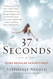 37 Seconds - Dying Revealed Heaven's Help--A Mother's Journey ebook by Stephanie Arnold,Sari Padorr