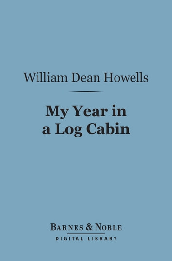 My Year in a Log Cabin (Barnes & Noble Digital Library) ebook by William Dean Howells