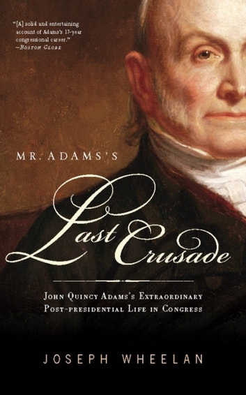 Mr. Adams's Last Crusade - John Quincy Adams's Extraordinary Post-Presidential Life in Congress ebook by Joseph Wheelan