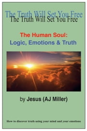 The Human Soul: Logic, Emotions & Truth ebook by Jesus (AJ Miller)