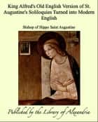King Alfred's Old English Version of St. Augustine's Soliloquies Turned into Modern English ebook by Bishop of Hippo Saint Augustine