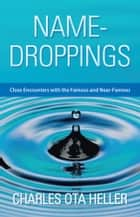 Name-Droppings - Close Encounters with the Famous and Near-Famous ebook by Charles Ota Heller