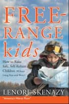 Free-Range Kids, How to Raise Safe, Self-Reliant Children (Without Going Nuts with Worry) ebook by Lenore Skenazy