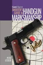 Gun Digest Shooter's Guide to Handgun Marksmanship ebook by Peter Lessler