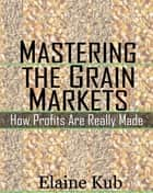 Mastering the Grain Markets: How Profits Are Really Made ebook by Elaine Kub
