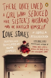 There Once Lived a Girl Who Seduced Her Sister's Husband, and He Hanged Himself - Love Stories ebook by Ludmilla Petrushevskaya,Anna Summers,Anna Summers