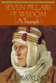 Seven Pillars of Wisdom - A Triumph (The Authorized Doubleday/Doran Edition) ebook by T E Lawrence