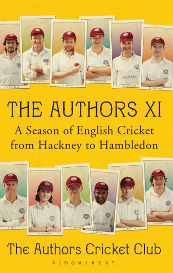 The Authors XI - A Season of English Cricket from Hackney to Hambledon eBook by Bloomsbury Publishing