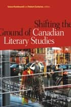 Shifting the Ground of Canadian Literary Studies ebook by Smaro Kamboureli,Robert Zacharias