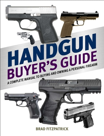 Handgun Buyer's Guide - A Complete Manual to Buying and Owning a Personal Firearm ebook by Brad Fitzpatrick